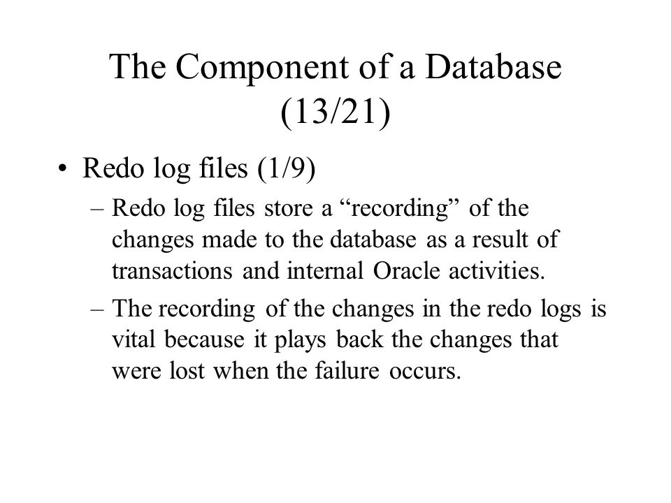 The Component of a Database (13/21) Redo log files (1/9) –Redo log files store a recording of the changes made to the database as a result of transactions and internal Oracle activities.