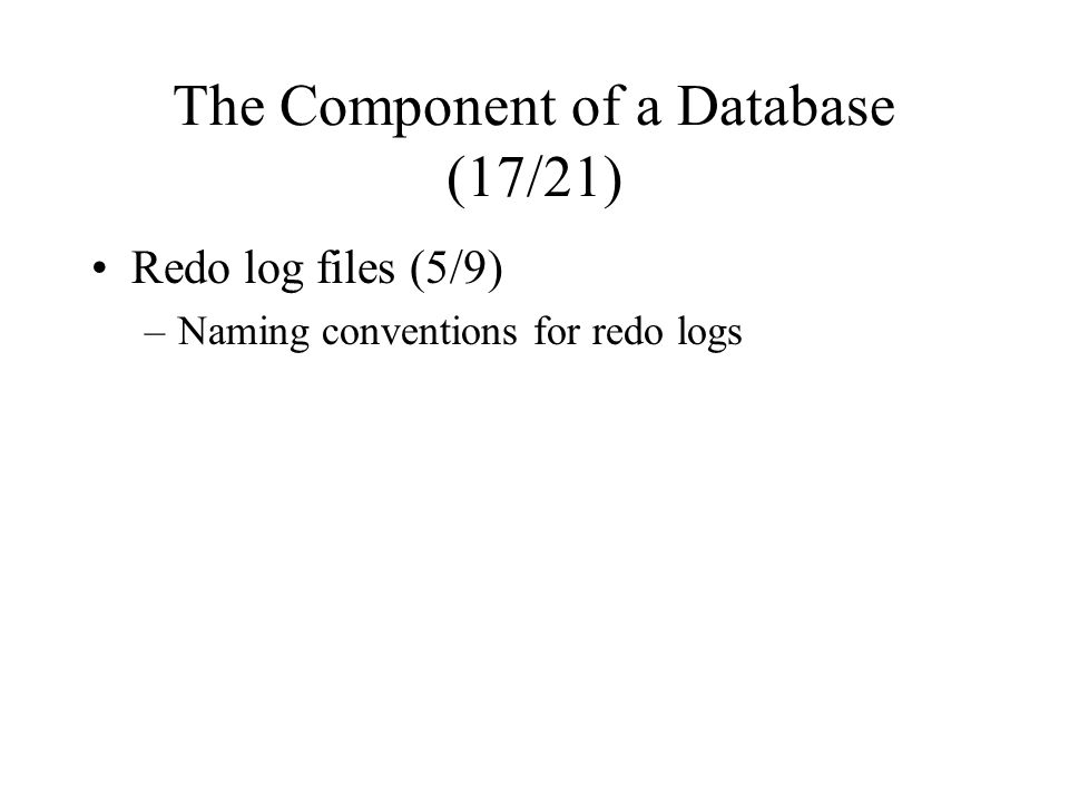 The Component of a Database (17/21) Redo log files (5/9) –Naming conventions for redo logs
