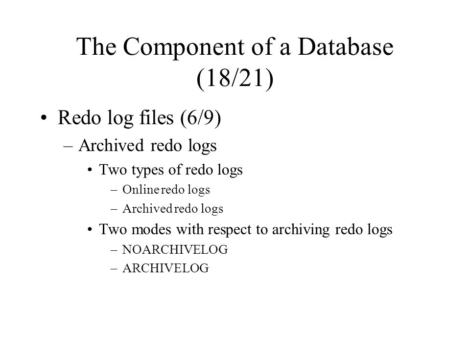 The Component of a Database (18/21) Redo log files (6/9) –Archived redo logs Two types of redo logs –Online redo logs –Archived redo logs Two modes with respect to archiving redo logs –NOARCHIVELOG –ARCHIVELOG