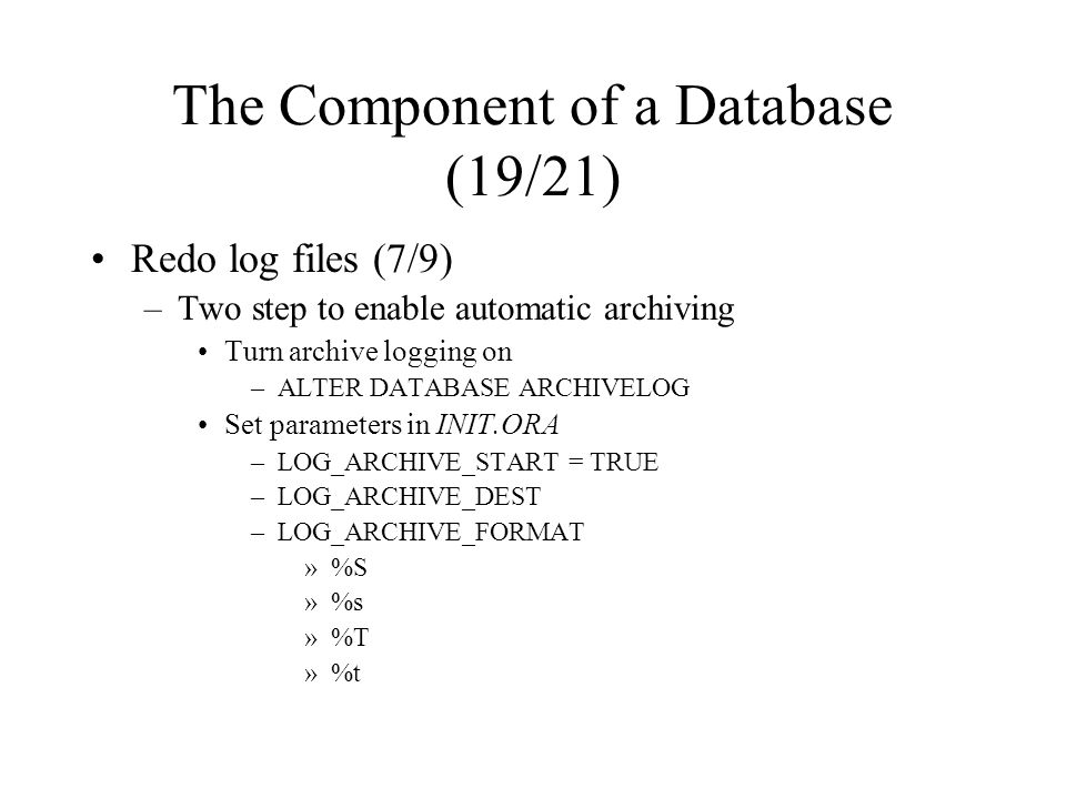 The Component of a Database (19/21) Redo log files (7/9) –Two step to enable automatic archiving Turn archive logging on –ALTER DATABASE ARCHIVELOG Set parameters in INIT.ORA –LOG_ARCHIVE_START = TRUE –LOG_ARCHIVE_DEST –LOG_ARCHIVE_FORMAT »%S »%s »%T »%t