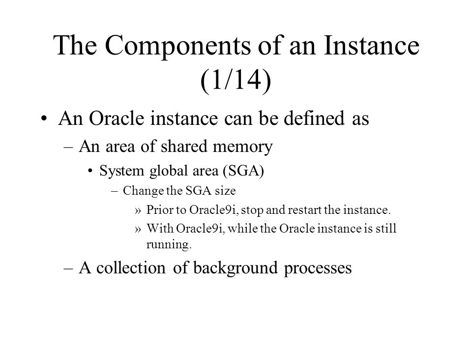 The Components of an Instance (1/14) An Oracle instance can be defined as –An area of shared memory System global area (SGA) –Change the SGA size »Prior to Oracle9i, stop and restart the instance.