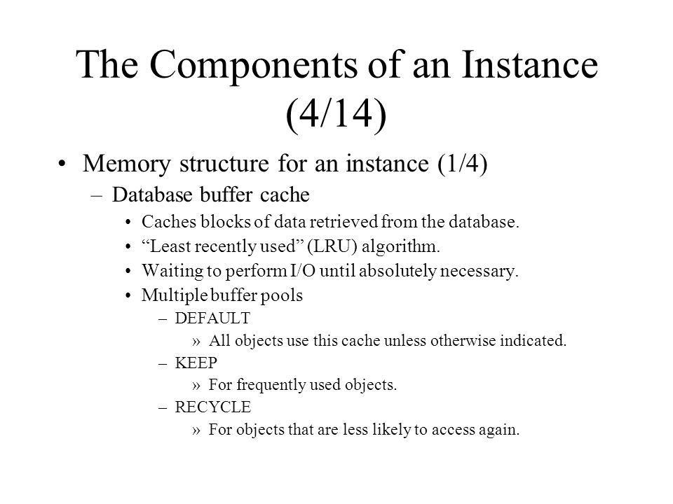 The Components of an Instance (4/14) Memory structure for an instance (1/4) –Database buffer cache Caches blocks of data retrieved from the database.