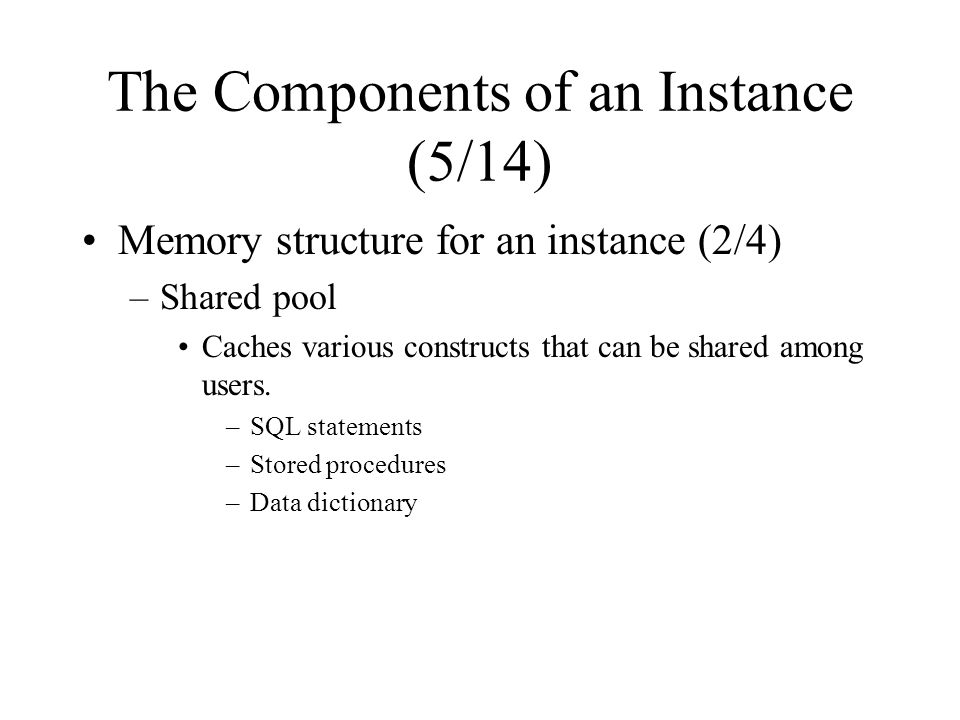 The Components of an Instance (5/14) Memory structure for an instance (2/4) –Shared pool Caches various constructs that can be shared among users.