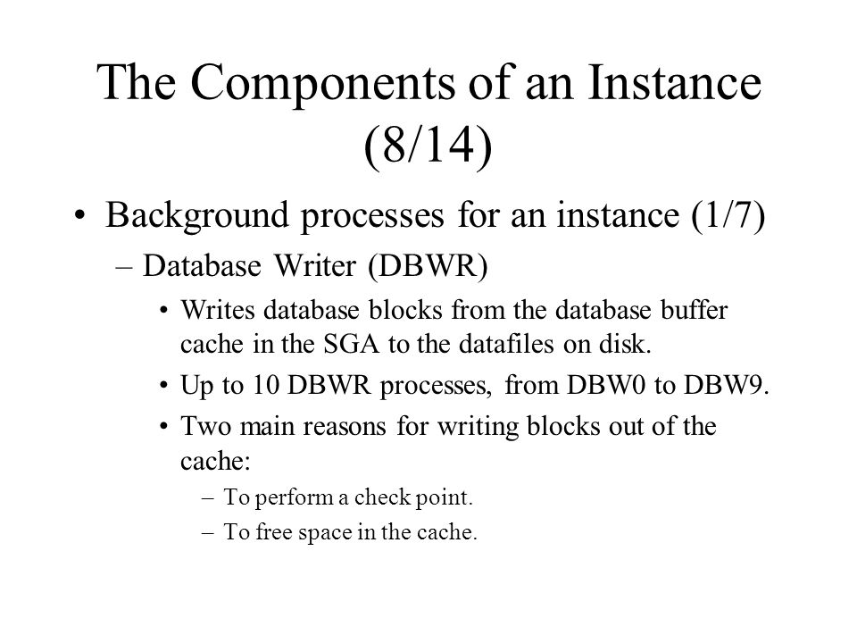 The Components of an Instance (8/14) Background processes for an instance (1/7) –Database Writer (DBWR) Writes database blocks from the database buffer cache in the SGA to the datafiles on disk.