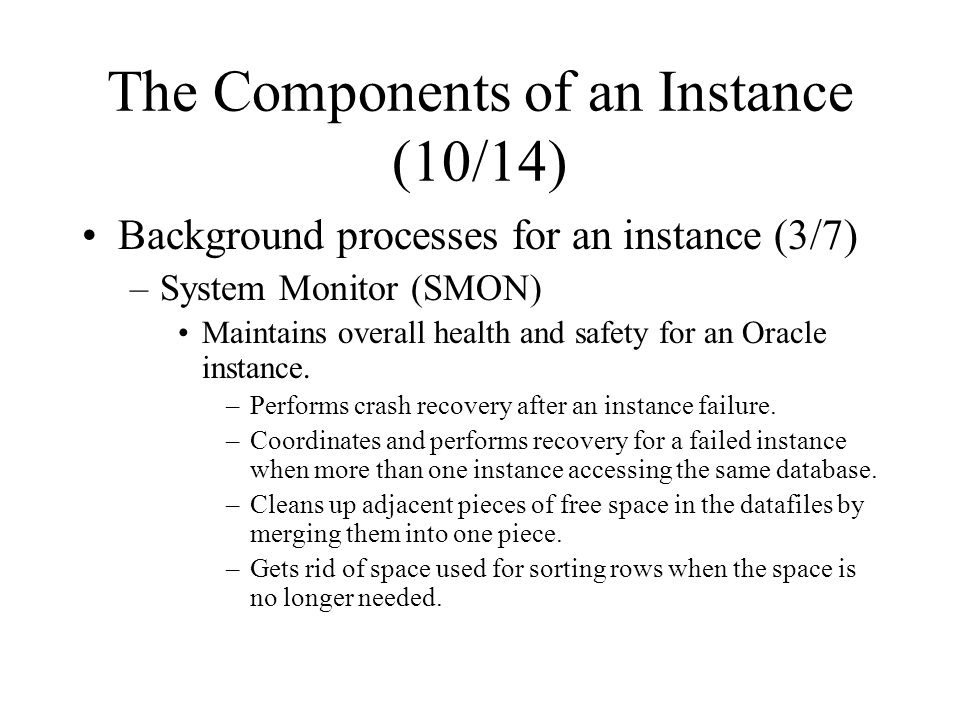 The Components of an Instance (10/14) Background processes for an instance (3/7) –System Monitor (SMON) Maintains overall health and safety for an Oracle instance.