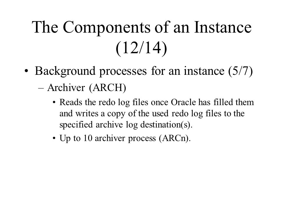 The Components of an Instance (12/14) Background processes for an instance (5/7) –Archiver (ARCH) Reads the redo log files once Oracle has filled them and writes a copy of the used redo log files to the specified archive log destination(s).