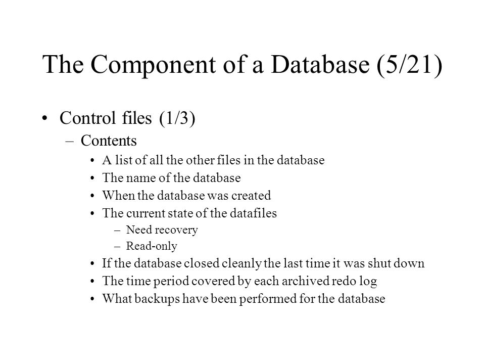 The Component of a Database (5/21) Control files (1/3) –Contents A list of all the other files in the database The name of the database When the database was created The current state of the datafiles –Need recovery –Read-only If the database closed cleanly the last time it was shut down The time period covered by each archived redo log What backups have been performed for the database