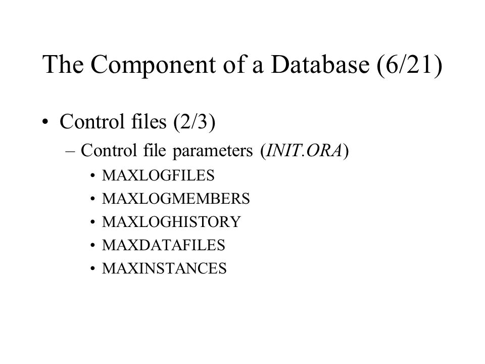 The Component of a Database (6/21) Control files (2/3) –Control file parameters (INIT.ORA) MAXLOGFILES MAXLOGMEMBERS MAXLOGHISTORY MAXDATAFILES MAXINSTANCES