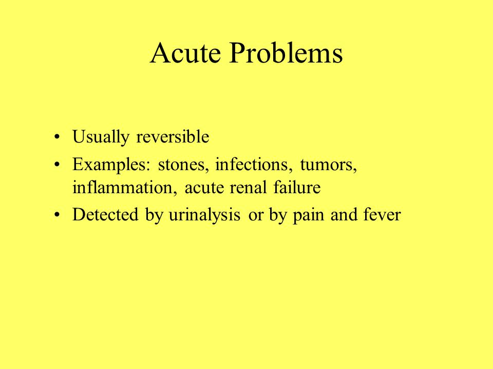 Acute Problems Usually reversible Examples: stones, infections, tumors, inflammation, acute renal failure Detected by urinalysis or by pain and fever