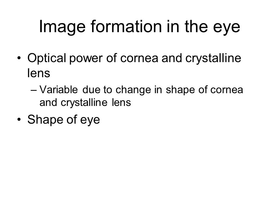 Image formation in the eye Optical power of cornea and crystalline lens –Variable due to change in shape of cornea and crystalline lens Shape of eye
