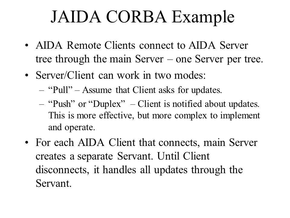 JAIDA CORBA Example AIDA Remote Clients connect to AIDA Server tree through the main Server – one Server per tree.