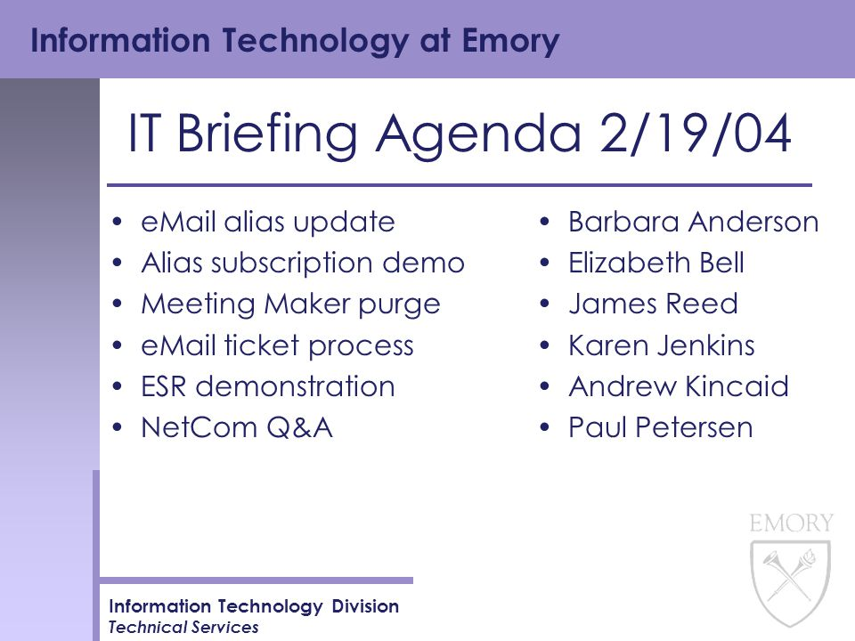 Information Technology at Emory Information Technology Division Technical Services IT Briefing Agenda 2/19/04 eMail alias update Alias subscription demo Meeting Maker purge eMail ticket process ESR demonstration NetCom Q&A Barbara Anderson Elizabeth Bell James Reed Karen Jenkins Andrew Kincaid Paul Petersen