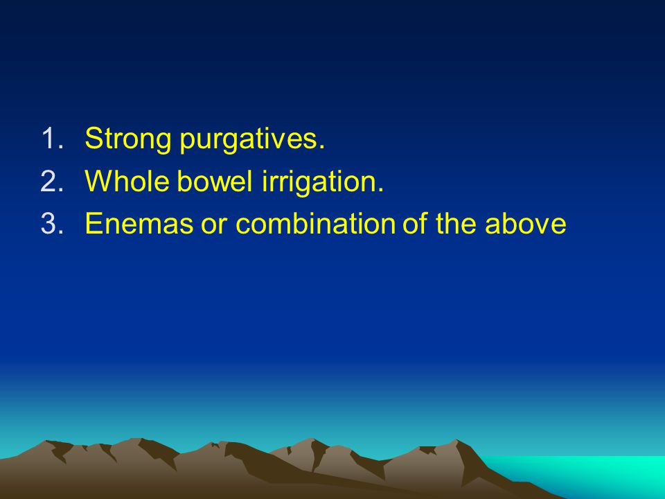 1.Strong purgatives. 2.Whole bowel irrigation. 3.Enemas or combination of the above