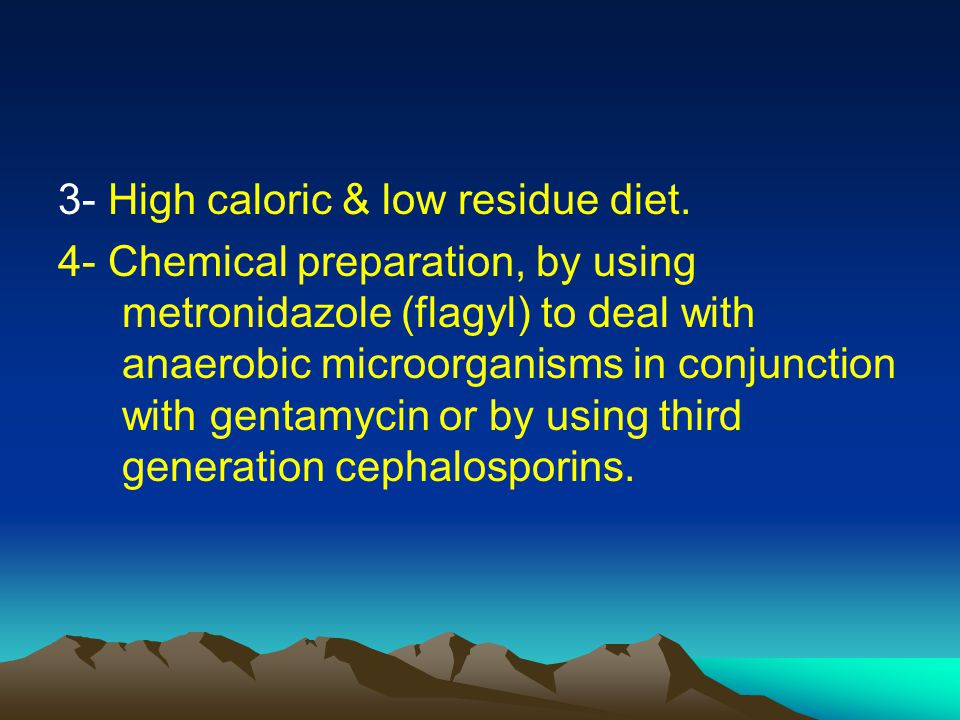 3- High caloric & low residue diet. 4- Chemical preparation, by using metronidazole (flagyl) to deal with anaerobic microorganisms in conjunction with