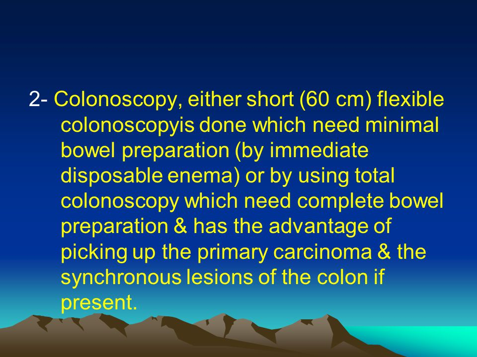 2- Colonoscopy, either short (60 cm) flexible colonoscopyis done which need minimal bowel preparation (by immediate disposable enema) or by using tota