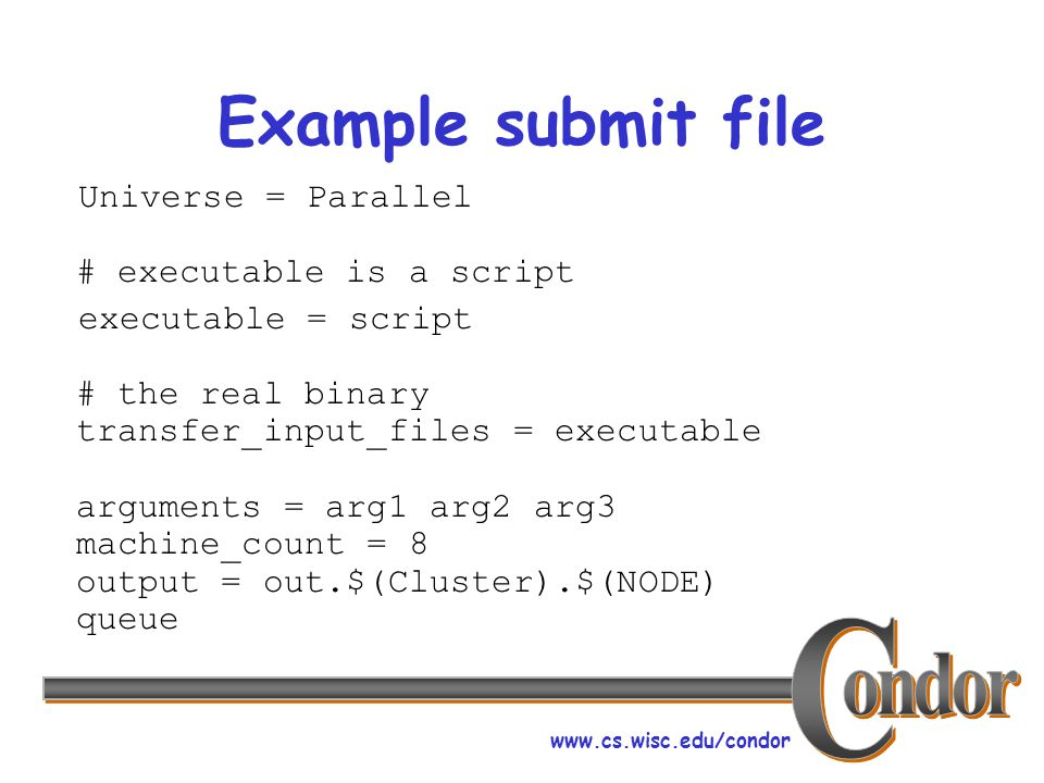 www.cs.wisc.edu/condor Example submit file Universe = Parallel # executable is a script executable = script # the real binary transfer_input_files = executable arguments = arg1 arg2 arg3 machine_count = 8 output = out.$(Cluster).$(NODE) queue