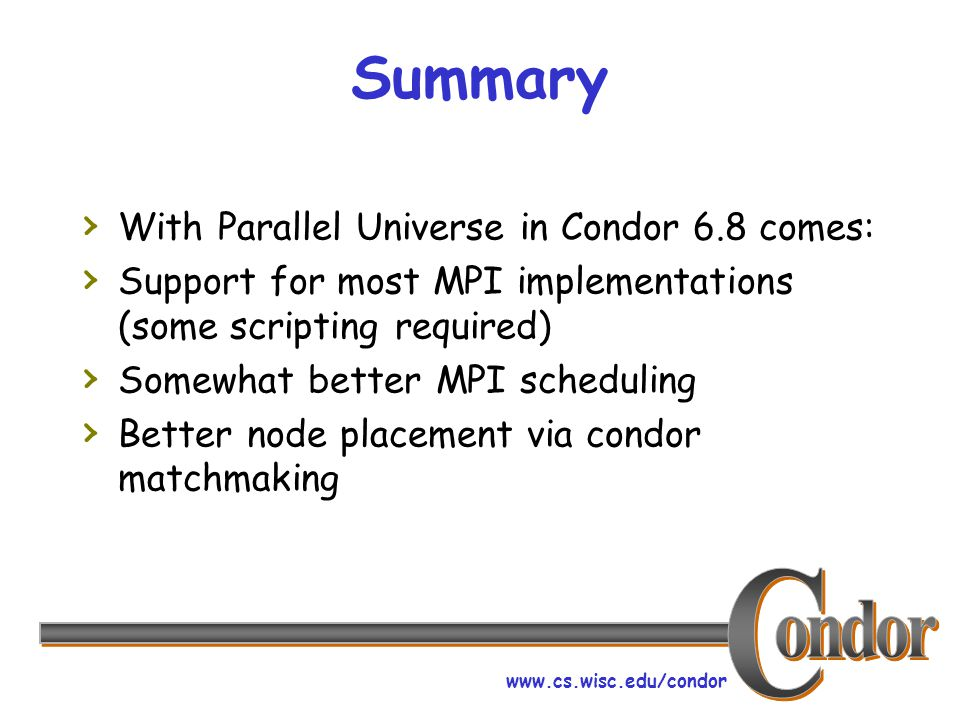 www.cs.wisc.edu/condor Summary › With Parallel Universe in Condor 6.8 comes: › Support for most MPI implementations (some scripting required) › Somewhat better MPI scheduling › Better node placement via condor matchmaking