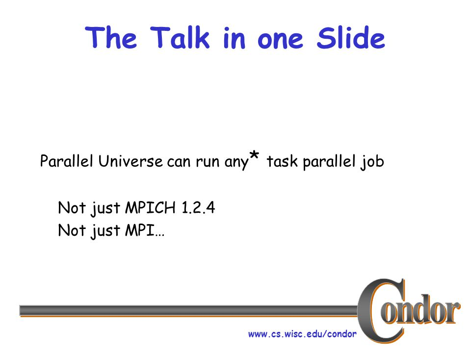 www.cs.wisc.edu/condor The Talk in one Slide Parallel Universe can run any * task parallel job Not just MPICH 1.2.4 Not just MPI…