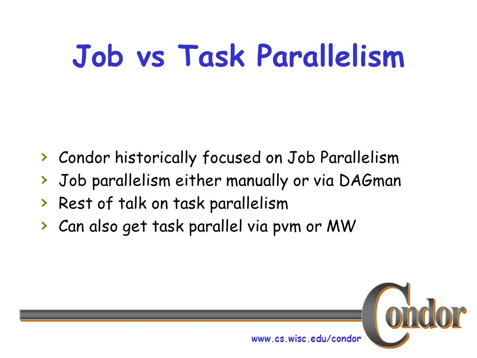 www.cs.wisc.edu/condor Job vs Task Parallelism › Condor historically focused on Job Parallelism › Job parallelism either manually or via DAGman › Rest of talk on task parallelism › Can also get task parallel via pvm or MW