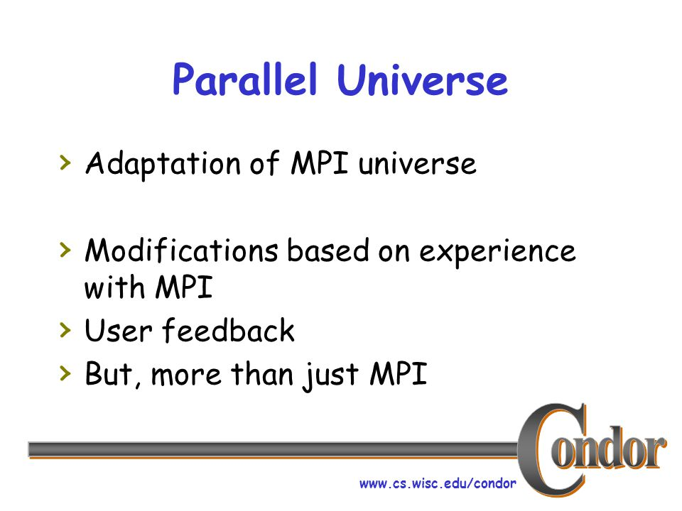 www.cs.wisc.edu/condor Parallel Universe › Adaptation of MPI universe › Modifications based on experience with MPI › User feedback › But, more than ju