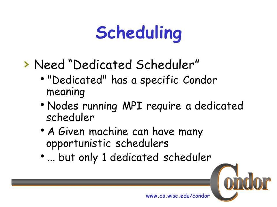 www.cs.wisc.edu/condor DedicatedScheduler surprises › DedicatedScheduler co-opts normal negotiation cycle › Preemption and scheduling work differently than opportunistic › DedicatedScheduler schedules First- Fit, sorted by UserJobPrio › Condor_q –analyze mystery!