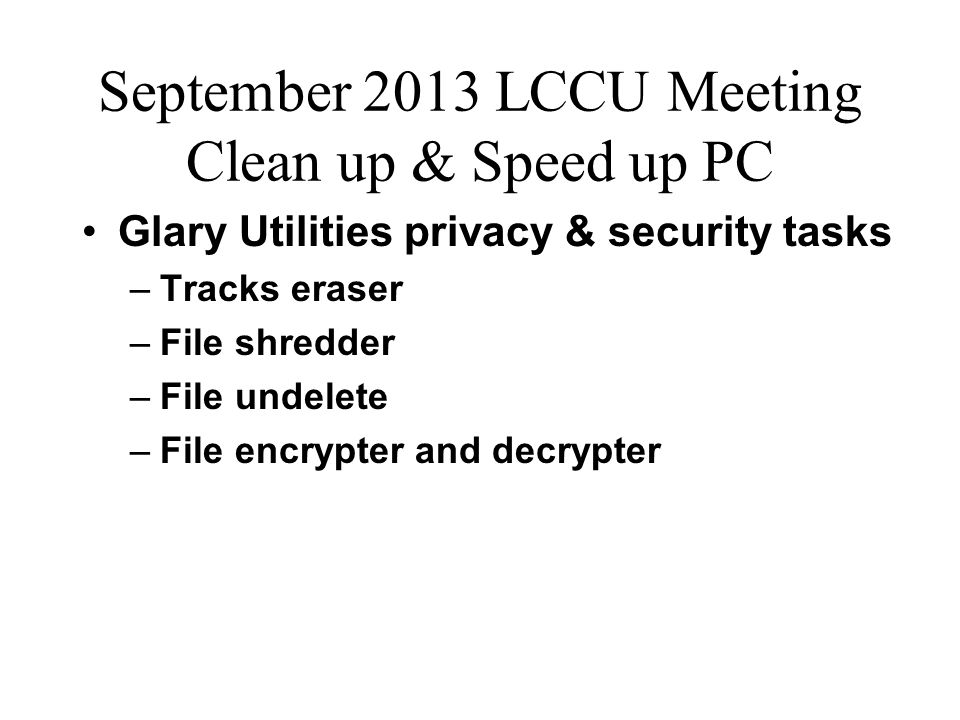 September 2013 LCCU Meeting Clean up & Speed up PC Glary Utilities privacy & security tasks –Tracks eraser –File shredder –File undelete –File encrypter and decrypter