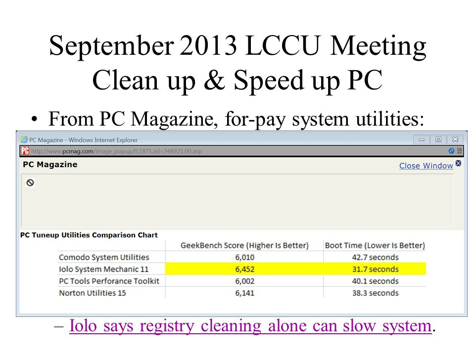 September 2013 LCCU Meeting Clean up & Speed up PC From PC Magazine, for-pay system utilities: –Iolo says registry cleaning alone can slow system.Iolo