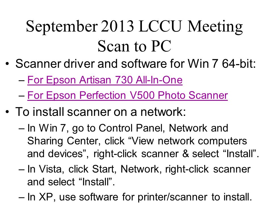 September 2013 LCCU Meeting Scan to PC Scanner driver and software for Win 7 64-bit: –For Epson Artisan 730 All-In-OneFor Epson Artisan 730 All-In-One –For Epson Perfection V500 Photo ScannerFor Epson Perfection V500 Photo Scanner To install scanner on a network: –In Win 7, go to Control Panel, Network and Sharing Center, click View network computers and devices , right-click scanner & select Install .