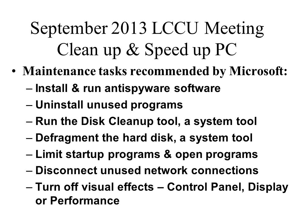 September 2013 LCCU Meeting Clean up & Speed up PC Maintenance tasks recommended by Microsoft: –Install & run antispyware software –Uninstall unused programs –Run the Disk Cleanup tool, a system tool –Defragment the hard disk, a system tool –Limit startup programs & open programs –Disconnect unused network connections –Turn off visual effects – Control Panel, Display or Performance