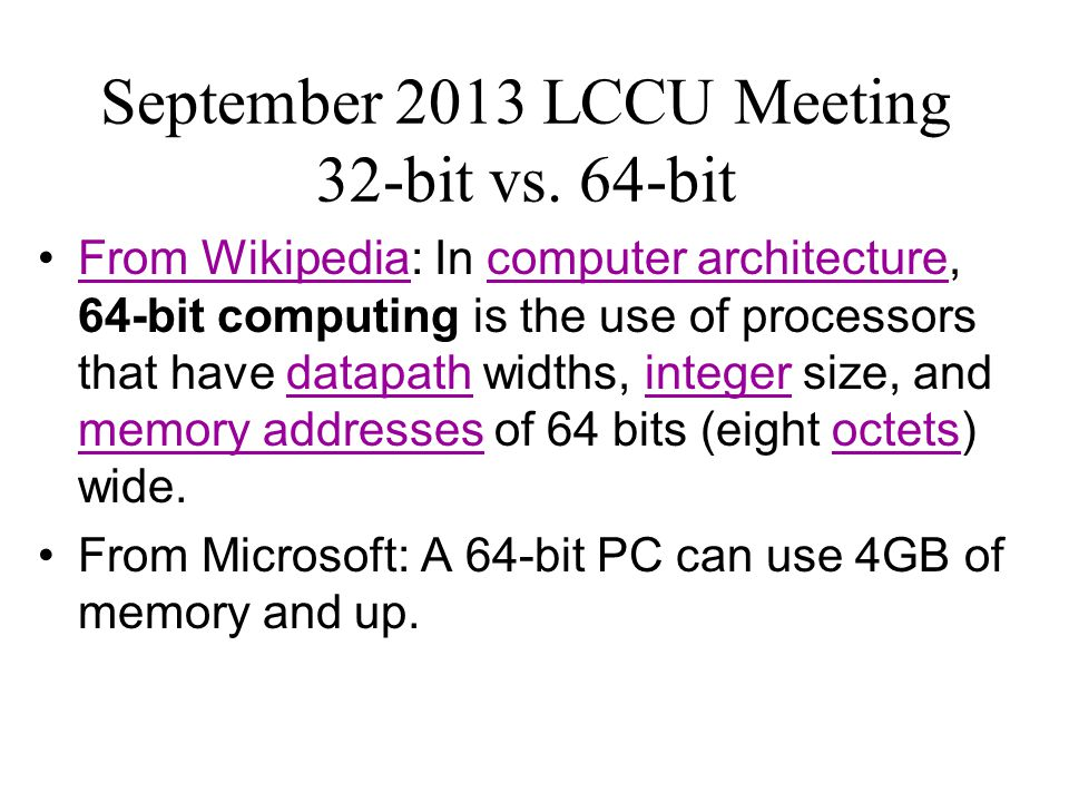 September 2013 LCCU Meeting 32-bit vs. 64-bit From Wikipedia: In computer architecture, 64-bit computing is the use of processors that have datapath w