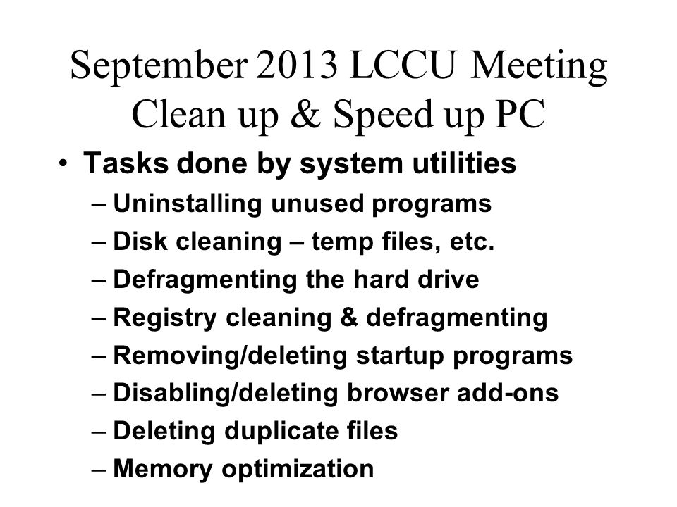 September 2013 LCCU Meeting Clean up & Speed up PC Tasks done by system utilities –Uninstalling unused programs –Disk cleaning – temp files, etc.