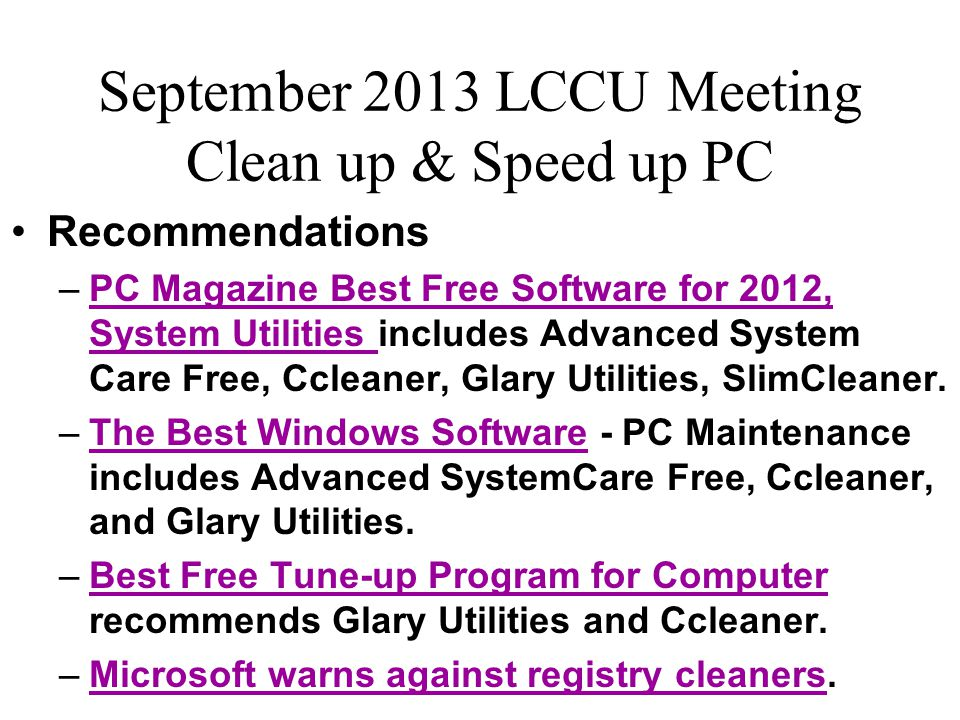 September 2013 LCCU Meeting Clean up & Speed up PC Programs to clean up and speed up a PC –Ccleaner for disk cleanup.Ccleaner –Eusing for registry cleanup.Eusing –Revo Uninstaller to remove unused programs.Revo Uninstaller –Glary Utilities for speeding up:Glary Utilities Delaying/deleting unneeded startup programs Disabling/deleting unneeded browser add-ons Removing context (right-click) menu choices Defragmenting the hard drive & registry (not SSDs) Memory optimization … and more.
