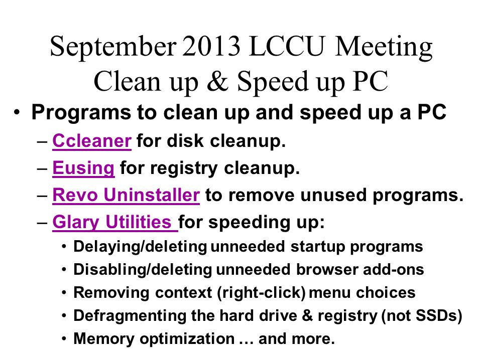 September 2013 LCCU Meeting Clean up & Speed up PC Programs to clean up and speed up a PC –Ccleaner for disk cleanup.Ccleaner –Eusing for registry cle