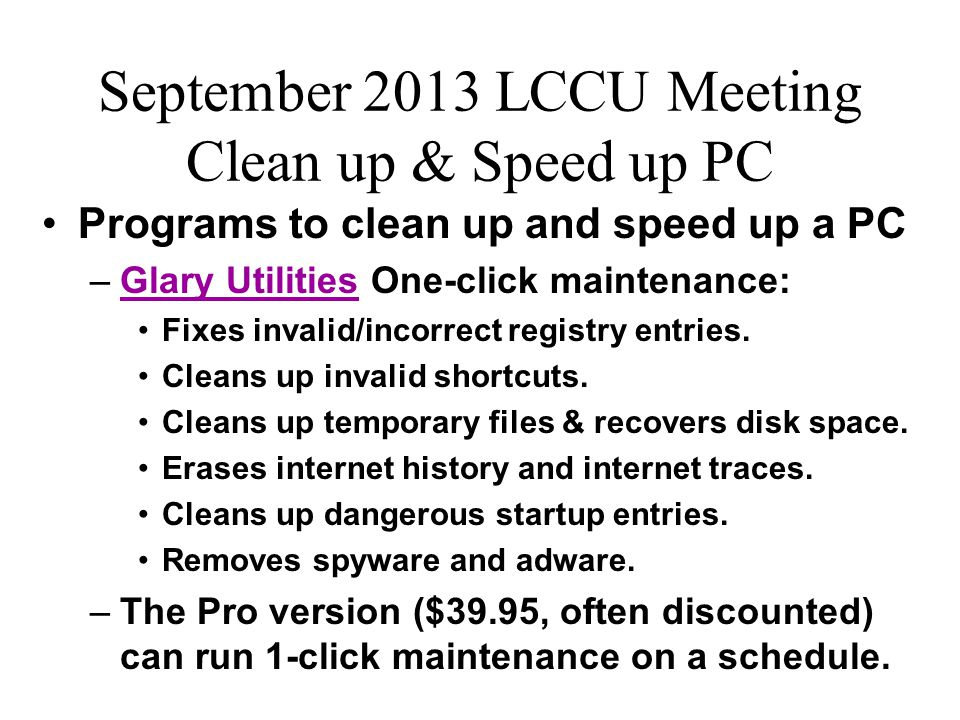 September 2013 LCCU Meeting Clean up & Speed up PC Programs to clean up and speed up a PC –Glary Utilities One-click maintenance:Glary Utilities Fixes
