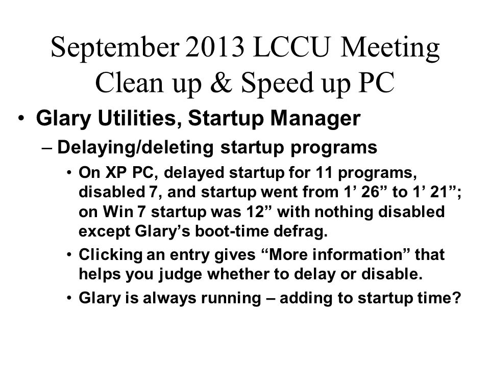 September 2013 LCCU Meeting Clean up & Speed up PC Glary Utilities, Startup Manager –Delaying/deleting startup programs On XP PC, delayed startup for