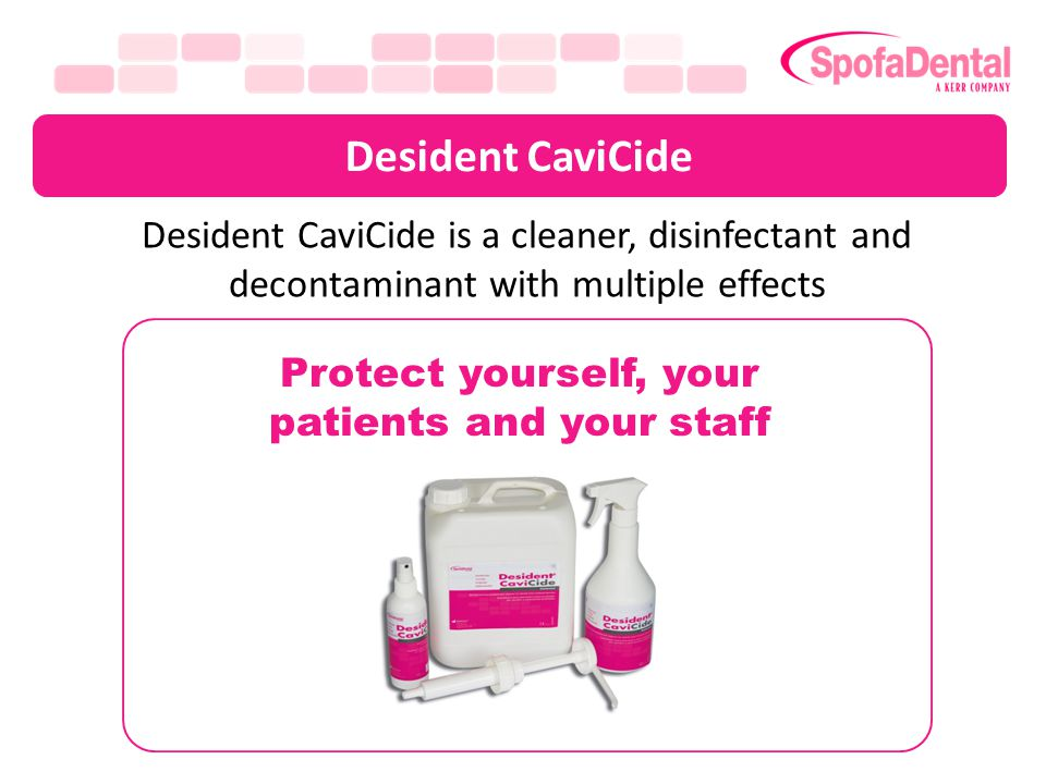 Desident CaviCide a modern 3in1 disinfectant Cleaner poorly cleaned impurities which can act as pathogens Decontaminant removes bio-derbis and bio-burden, germs and organisms from surfaces Disinfectant removes pathogenic organisms which can induce infection from surfaces