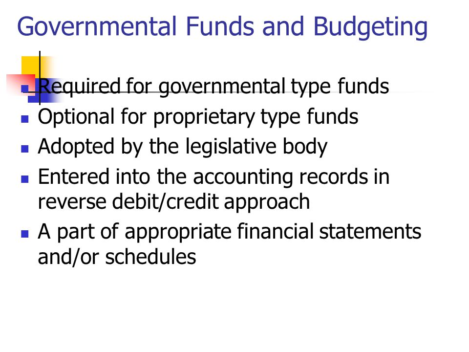 Governmental Funds and Budgeting Required for governmental type funds Optional for proprietary type funds Adopted by the legislative body Entered into the accounting records in reverse debit/credit approach A part of appropriate financial statements and/or schedules