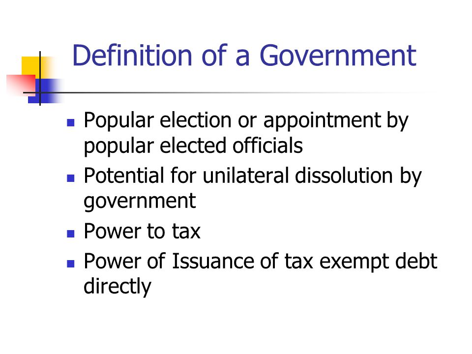 Definition of a Government Popular election or appointment by popular elected officials Potential for unilateral dissolution by government Power to tax Power of Issuance of tax exempt debt directly