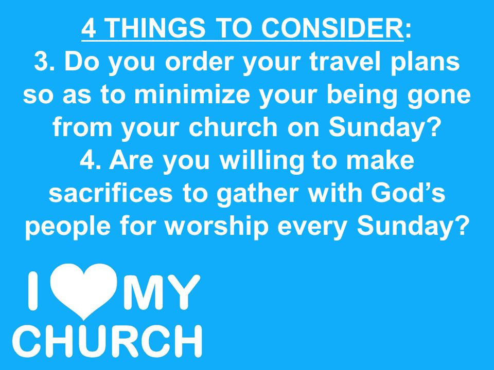 4 THINGS TO CONSIDER: 3. Do you order your travel plans so as to minimize your being gone from your church on Sunday? 4. Are you willing to make sacri