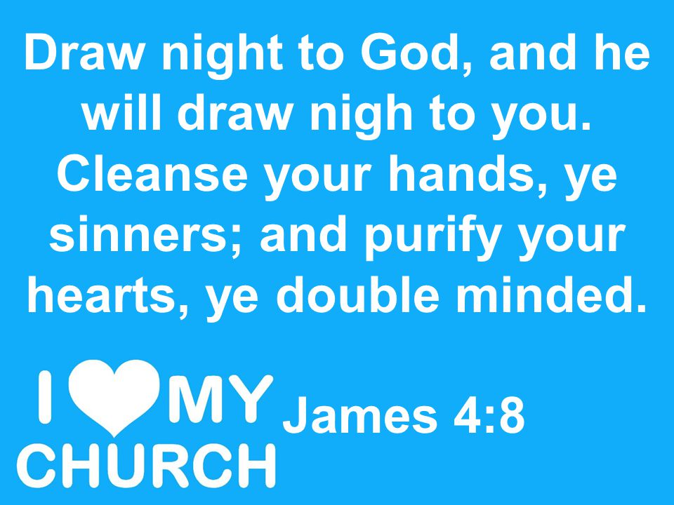 Draw night to God, and he will draw nigh to you. Cleanse your hands, ye sinners; and purify your hearts, ye double minded. James 4:8