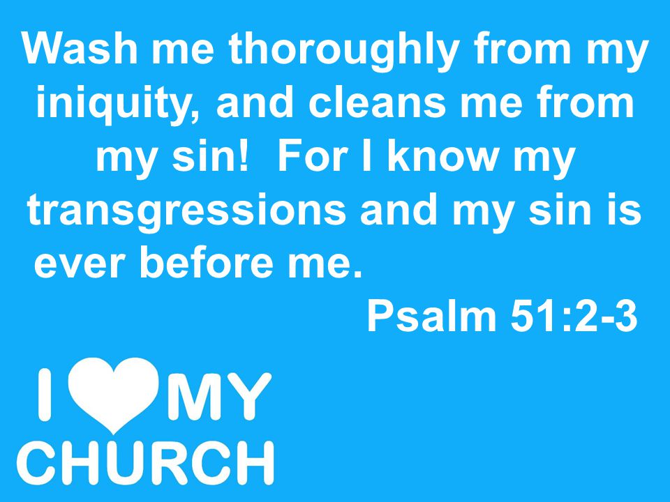 Wash me thoroughly from my iniquity, and cleans me from my sin! For I know my transgressions and my sin is ever before me. Psalm 51:2-3
