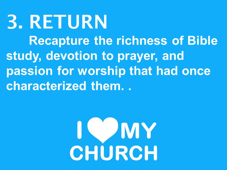 3. RETURN Recapture the richness of Bible study, devotion to prayer, and passion for worship that had once characterized them..