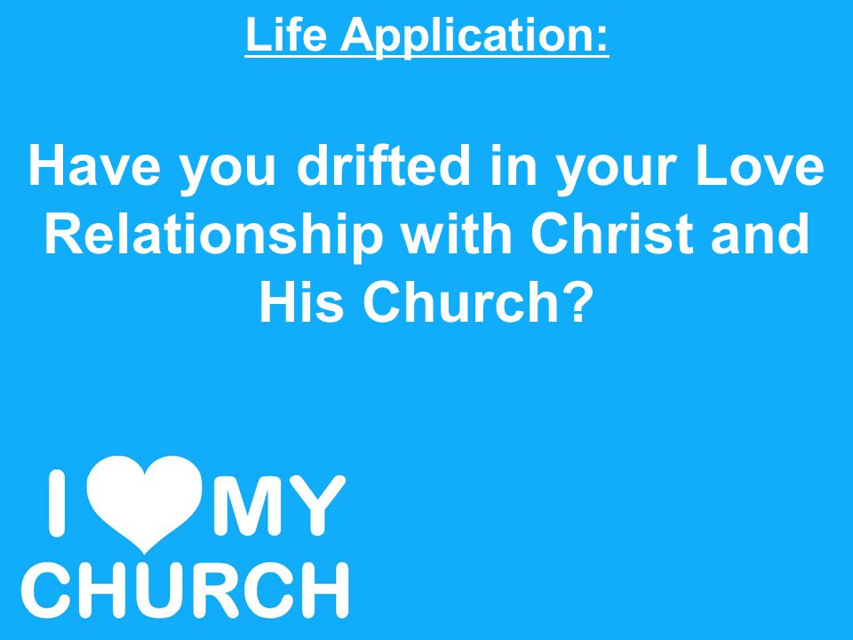 Life Application: Have you drifted in your Love Relationship with Christ and His Church?