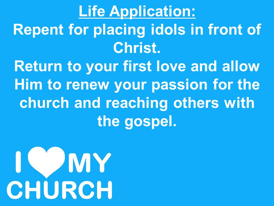 Life Application: Repent for placing idols in front of Christ. Return to your first love and allow Him to renew your passion for the church and reachi