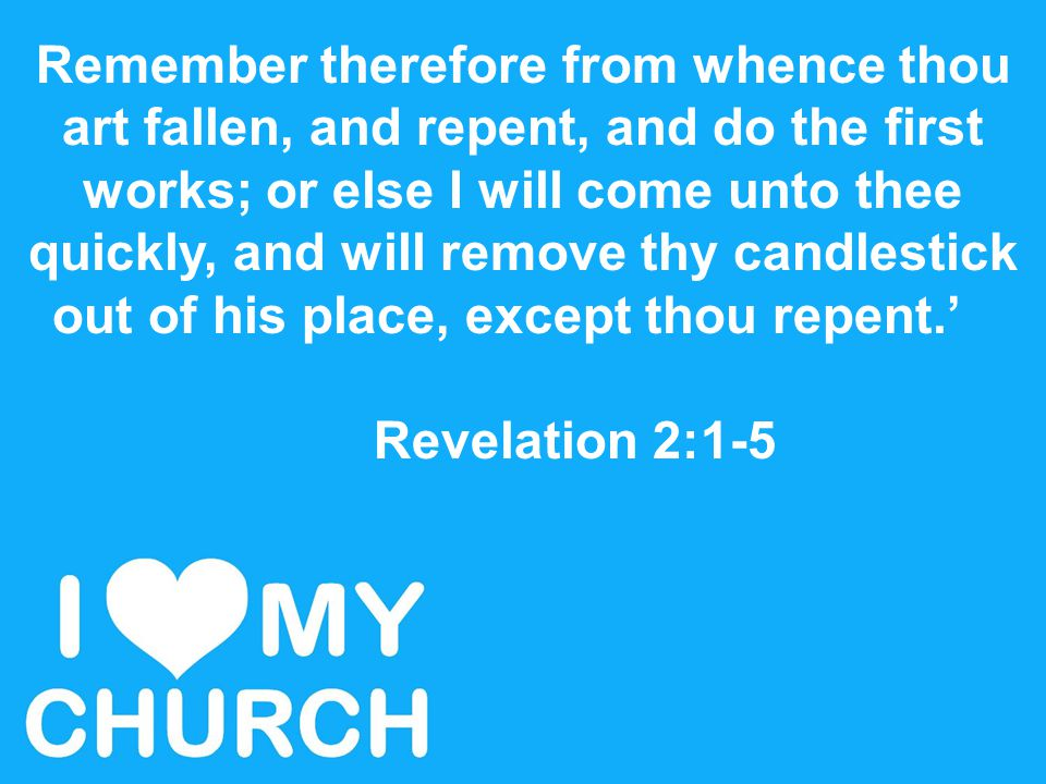 Remember therefore from whence thou art fallen, and repent, and do the first works; or else I will come unto thee quickly, and will remove thy candles