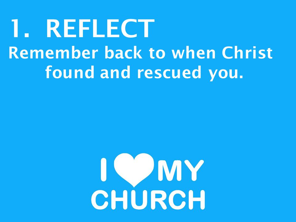 1.REFLECT Remember back to when Christ found and rescued you.
