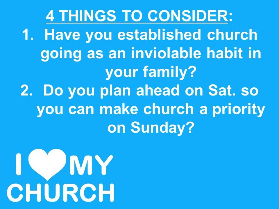 4 THINGS TO CONSIDER: 1.Have you established church going as an inviolable habit in your family? 2.Do you plan ahead on Sat. so you can make church a