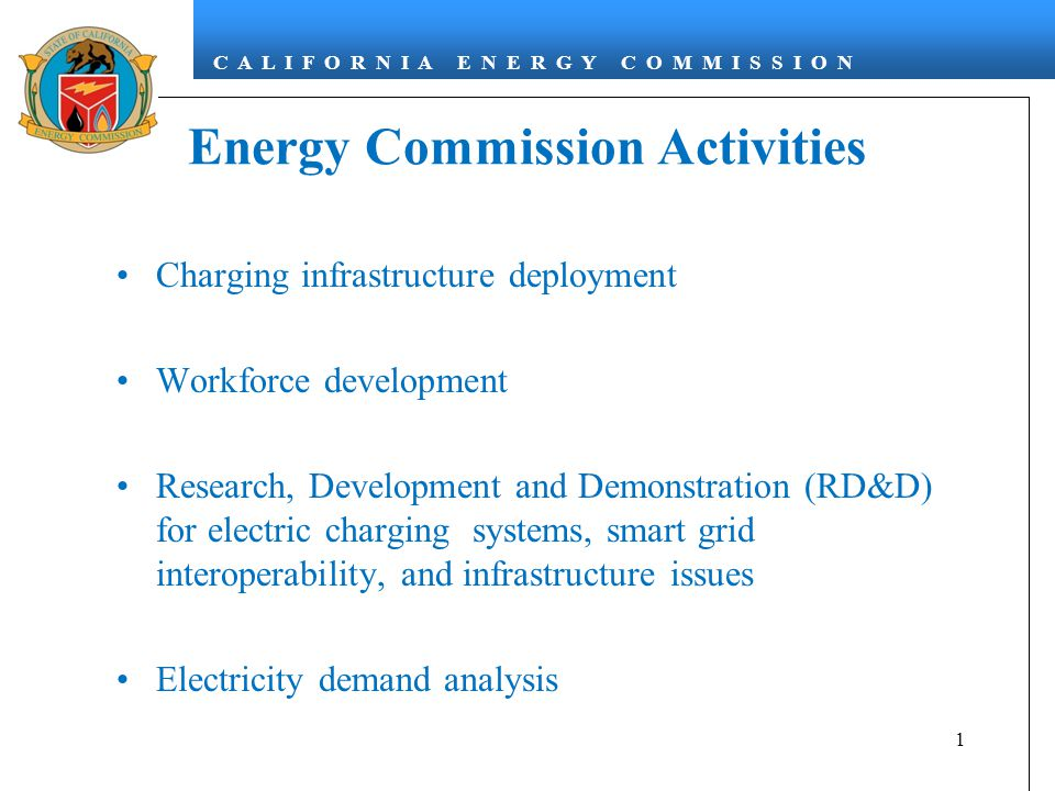 C A L I F O R N I A E N E R G Y C O M M I S S I O N Energy Commission Activities Charging infrastructure deployment Workforce development Research, Development and Demonstration (RD&D) for electric charging systems, smart grid interoperability, and infrastructure issues Electricity demand analysis 1