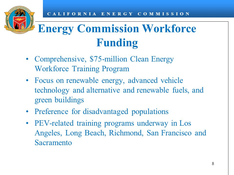 C A L I F O R N I A E N E R G Y C O M M I S S I O N Energy Commission Workforce Funding Comprehensive, $75-million Clean Energy Workforce Training Program Focus on renewable energy, advanced vehicle technology and alternative and renewable fuels, and green buildings Preference for disadvantaged populations PEV-related training programs underway in Los Angeles, Long Beach, Richmond, San Francisco and Sacramento 8