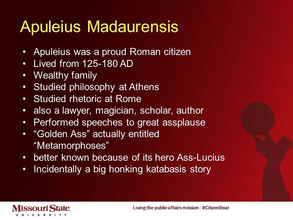 Living the public affairs mission - #CitizenBear Apuleius Madaurensis Apuleius was a proud Roman citizen Lived from 125-180 AD Wealthy family Studied philosophy at Athens Studied rhetoric at Rome also a lawyer, magician, scholar, author Performed speeches to great assplause Golden Ass actually entitled Metamorphoses better known because of its hero Ass-Lucius Incidentally a big honking katabasis story